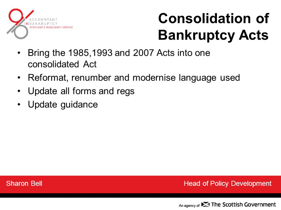 Consolidation of Bankruptcy Acts Bring the 1985,1993 and 2007 Acts into one consolidated Act Reformat, renumber and modernise language used Update all forms and regs Update guidance Sharon Bell Head of Policy Development
