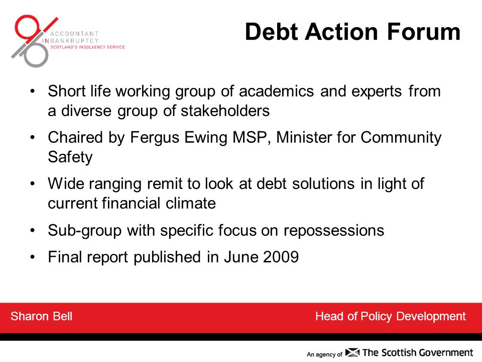 Debt Action Forum Short life working group of academics and experts from a diverse group of stakeholders Chaired by Fergus Ewing MSP, Minister for Community Safety Wide ranging remit to look at debt solutions in light of current financial climate Sub-group with specific focus on repossessions Final report published in June 2009 Sharon Bell Head of Policy Development