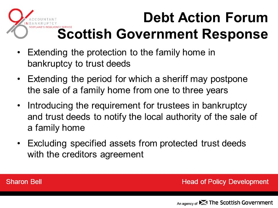 Debt Action Forum Scottish Government Response Extending the protection to the family home in bankruptcy to trust deeds Extending the period for which a sheriff may postpone the sale of a family home from one to three years Introducing the requirement for trustees in bankruptcy and trust deeds to notify the local authority of the sale of a family home Excluding specified assets from protected trust deeds with the creditors agreement Sharon Bell Head of Policy Development