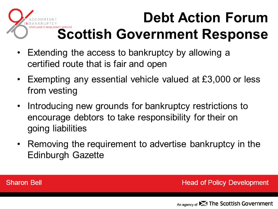 Extending the access to bankruptcy by allowing a certified route that is fair and open Exempting any essential vehicle valued at £3,000 or less from vesting Introducing new grounds for bankruptcy restrictions to encourage debtors to take responsibility for their on going liabilities Removing the requirement to advertise bankruptcy in the Edinburgh Gazette Sharon Bell Head of Policy Development Debt Action Forum Scottish Government Response
