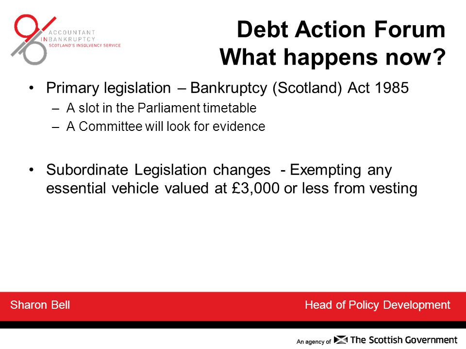 Primary legislation – Bankruptcy (Scotland) Act 1985 –A slot in the Parliament timetable –A Committee will look for evidence Subordinate Legislation changes - Exempting any essential vehicle valued at £3,000 or less from vesting Sharon Bell Head of Policy Development Debt Action Forum What happens now