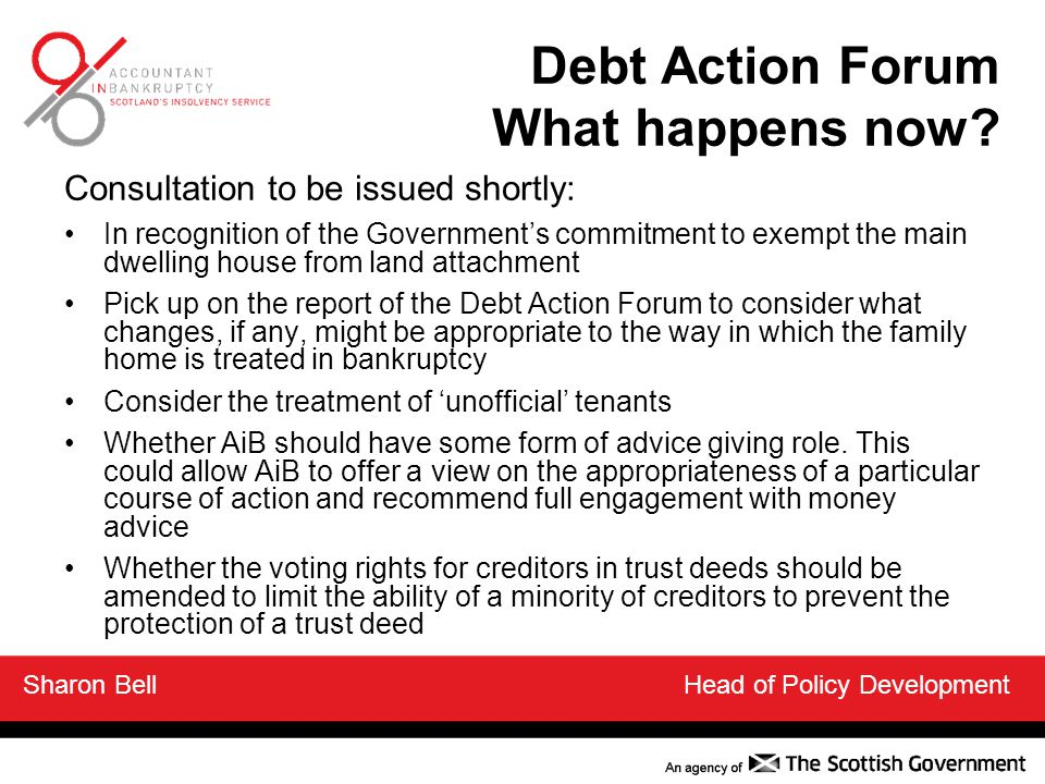 Consultation to be issued shortly: In recognition of the Government's commitment to exempt the main dwelling house from land attachment Pick up on the report of the Debt Action Forum to consider what changes, if any, might be appropriate to the way in which the family home is treated in bankruptcy Consider the treatment of 'unofficial' tenants Whether AiB should have some form of advice giving role.