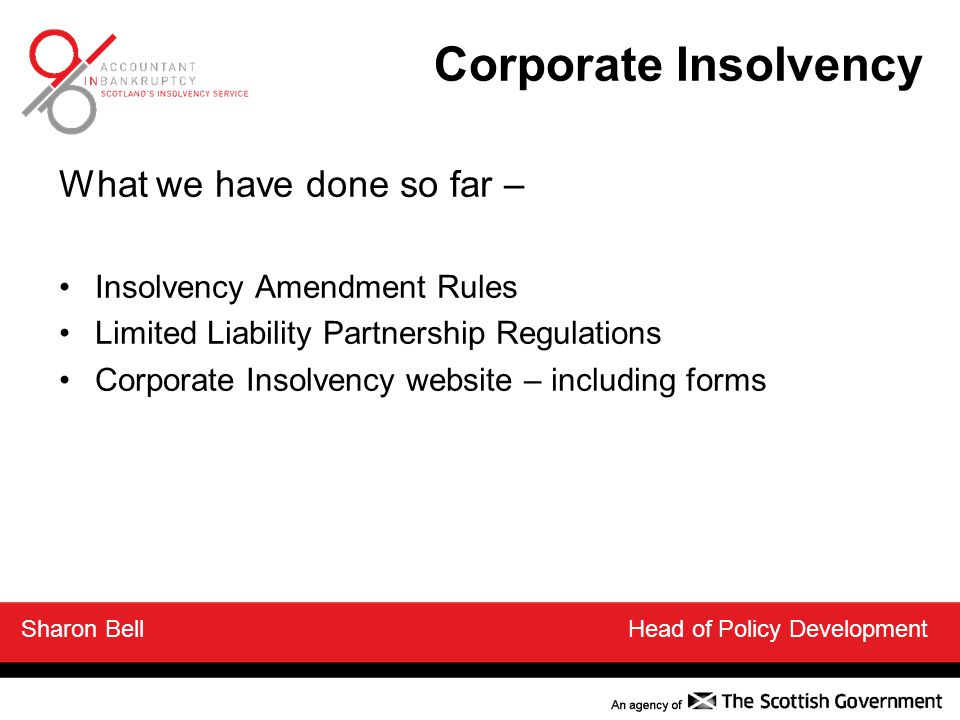 What we have done so far – Insolvency Amendment Rules Limited Liability Partnership Regulations Corporate Insolvency website – including forms Sharon Bell Head of Policy Development