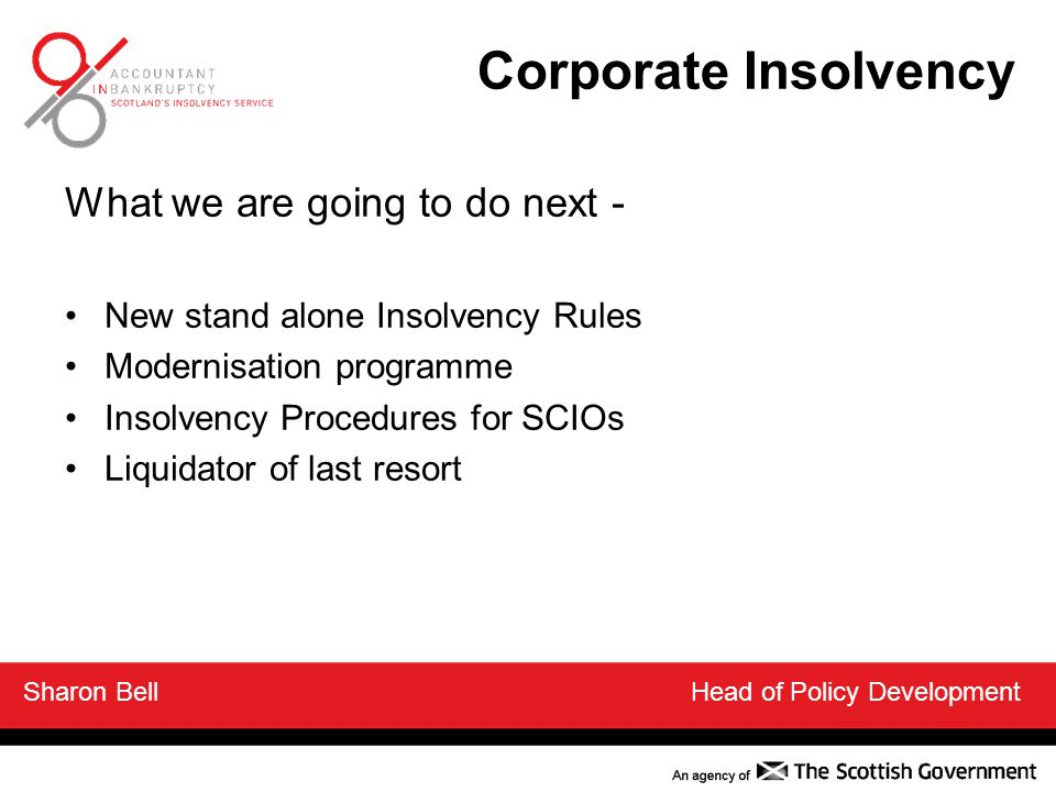 What we are going to do next - New stand alone Insolvency Rules Modernisation programme Insolvency Procedures for SCIOs Liquidator of last resort Sharon Bell Head of Policy Development Corporate Insolvency