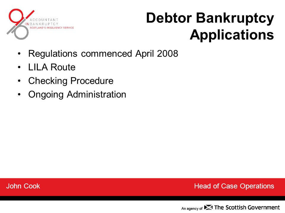 Debtor Bankruptcy Applications Regulations commenced April 2008 LILA Route Checking Procedure Ongoing Administration John Cook Head of Case Operations