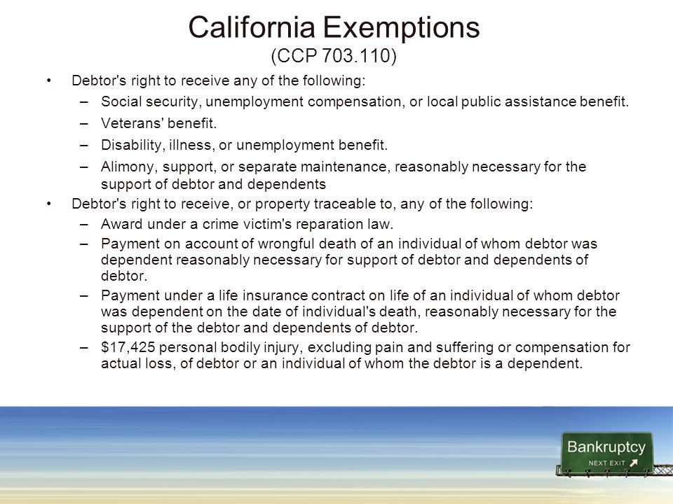 California Exemptions (CCP 703.110) Debtor s right to receive any of the following: –Social security, unemployment compensation, or local public assistance benefit.