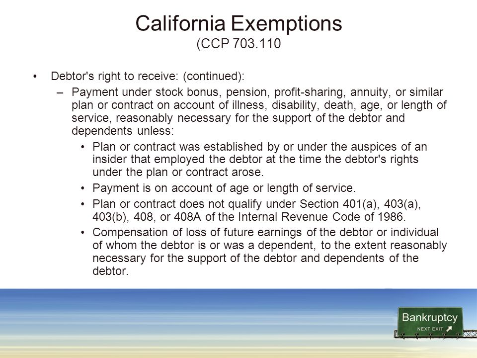 California Exemptions (CCP 703.110 Debtor s right to receive: (continued): –Payment under stock bonus, pension, profit-sharing, annuity, or similar plan or contract on account of illness, disability, death, age, or length of service, reasonably necessary for the support of the debtor and dependents unless: Plan or contract was established by or under the auspices of an insider that employed the debtor at the time the debtor s rights under the plan or contract arose.