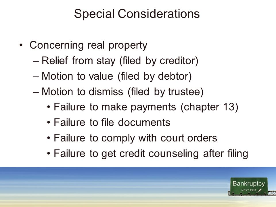 Special Considerations Concerning real property –Relief from stay (filed by creditor) –Motion to value (filed by debtor) –Motion to dismiss (filed by trustee) Failure to make payments (chapter 13) Failure to file documents Failure to comply with court orders Failure to get credit counseling after filing