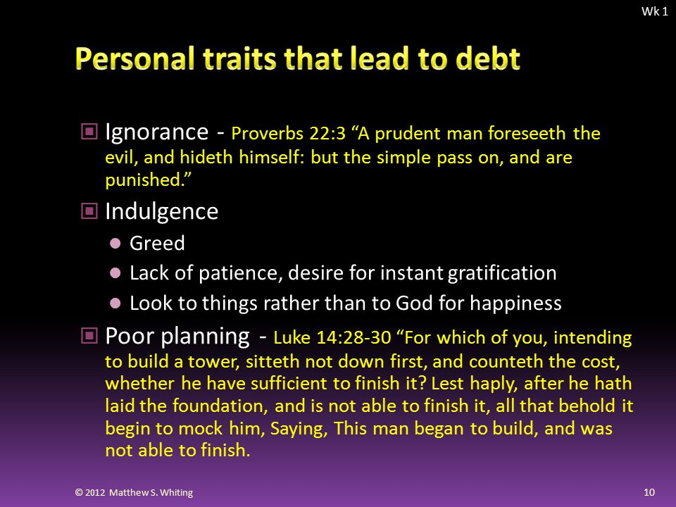 Ignorance - Proverbs 22:3 A prudent man foreseeth the evil, and hideth himself: but the simple pass on, and are punished. Indulgence Greed Lack of patience, desire for instant gratification Look to things rather than to God for happiness Poor planning - Luke 14:28-30 For which of you, intending to build a tower, sitteth not down first, and counteth the cost, whether he have sufficient to finish it.