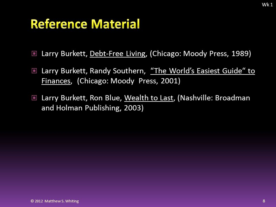 Larry Burkett, Debt-Free Living, (Chicago: Moody Press, 1989) Larry Burkett, Randy Southern, The World's Easiest Guide to Finances, (Chicago: Moody Press, 2001) Larry Burkett, Ron Blue, Wealth to Last, (Nashville: Broadman and Holman Publishing, 2003) 8 Wk 1 © 2012 Matthew S.