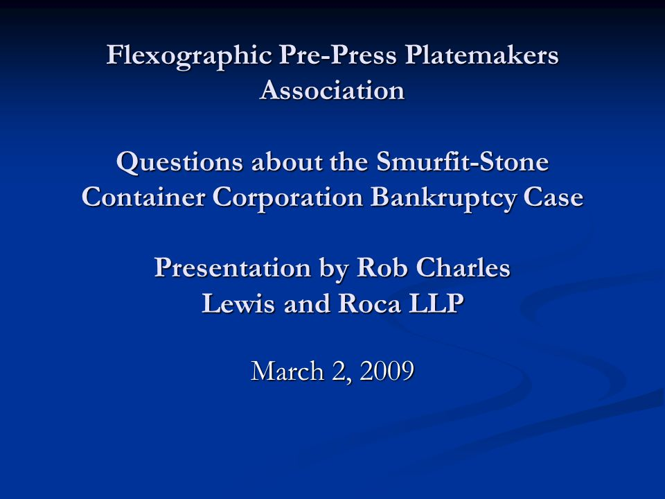 Flexographic Pre-Press Platemakers Association Questions about the Smurfit-Stone Container Corporation Bankruptcy Case Presentation by Rob Charles Lewis and Roca LLP March 2, 2009
