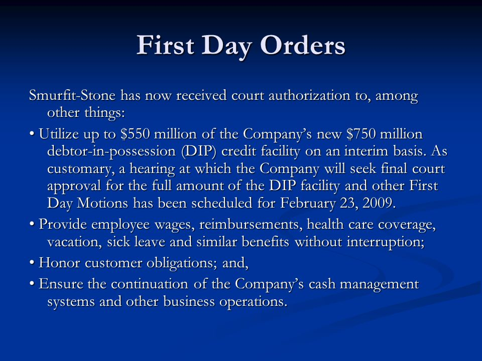 First Day Orders Smurfit-Stone has now received court authorization to, among other things: Utilize up to $550 million of the Company's new $750 million debtor-in-possession (DIP) credit facility on an interim basis.