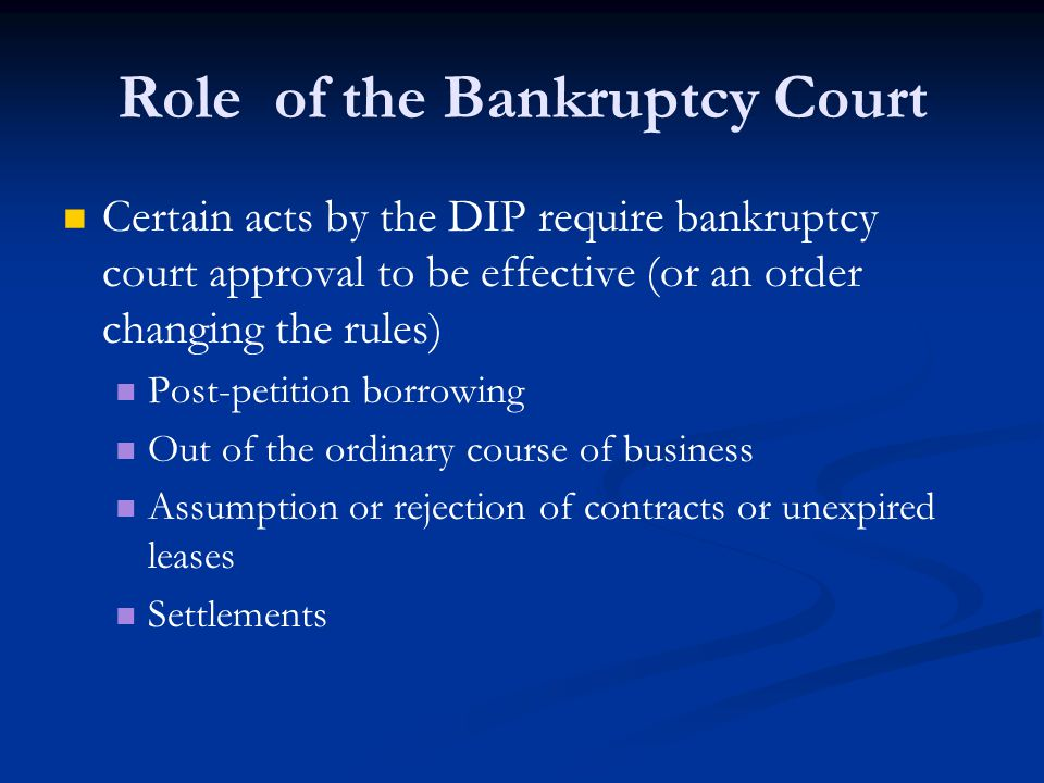 Role of the Bankruptcy Court Certain acts by the DIP require bankruptcy court approval to be effective (or an order changing the rules) Post-petition borrowing Out of the ordinary course of business Assumption or rejection of contracts or unexpired leases Settlements