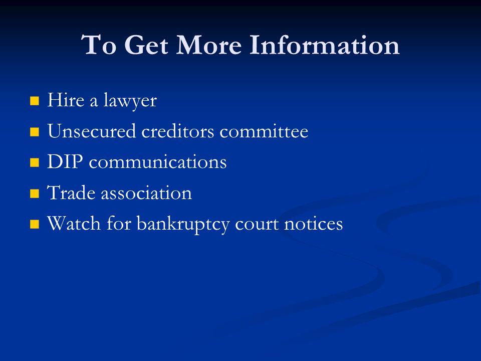 To Get More Information Hire a lawyer Unsecured creditors committee DIP communications Trade association Watch for bankruptcy court notices