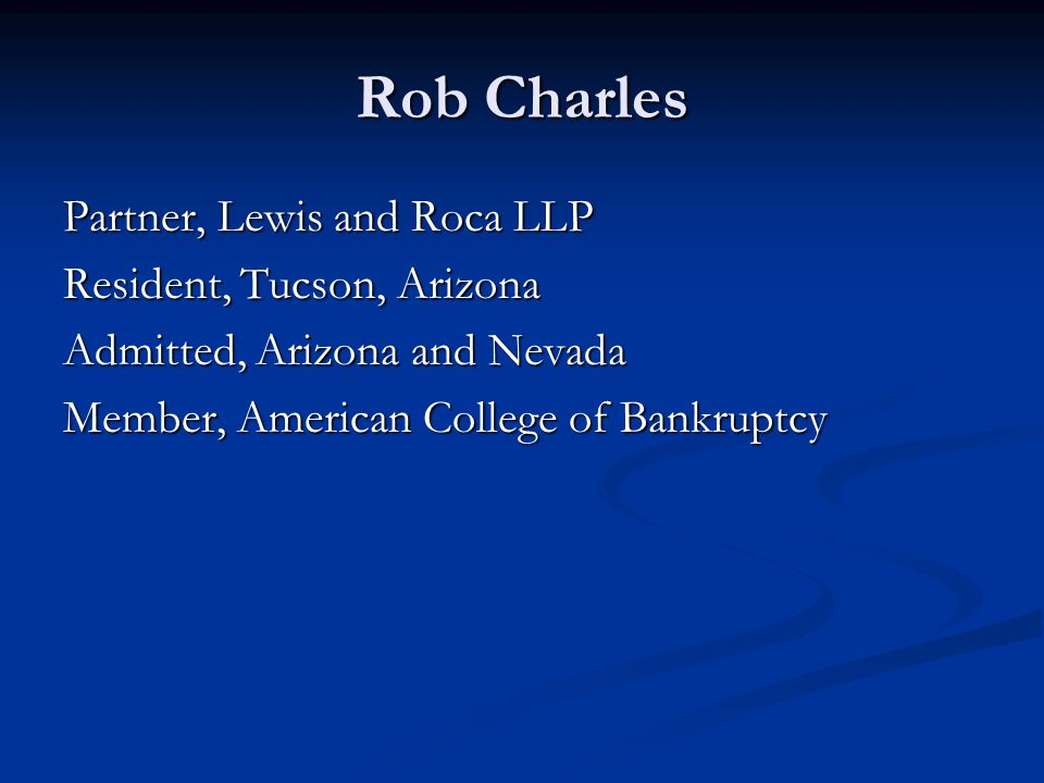 Rob Charles Partner, Lewis and Roca LLP Resident, Tucson, Arizona Admitted, Arizona and Nevada Member, American College of Bankruptcy
