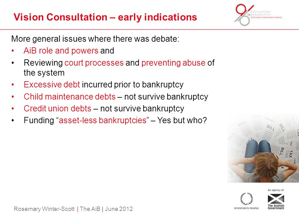 Rosemary Winter-Scott | The AiB | June 2012 Vision Consultation – early indications More general issues where there was debate: AiB role and powers and Reviewing court processes and preventing abuse of the system Excessive debt incurred prior to bankruptcy Child maintenance debts – not survive bankruptcy Credit union debts – not survive bankruptcy Funding asset-less bankruptcies – Yes but who