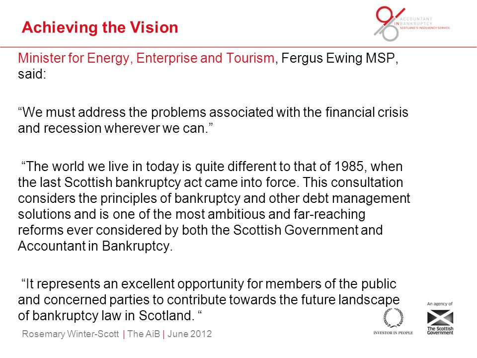Rosemary Winter-Scott | The AiB | June 2012 Achieving the Vision Minister for Energy, Enterprise and Tourism, Fergus Ewing MSP, said: We must address the problems associated with the financial crisis and recession wherever we can. The world we live in today is quite different to that of 1985, when the last Scottish bankruptcy act came into force.