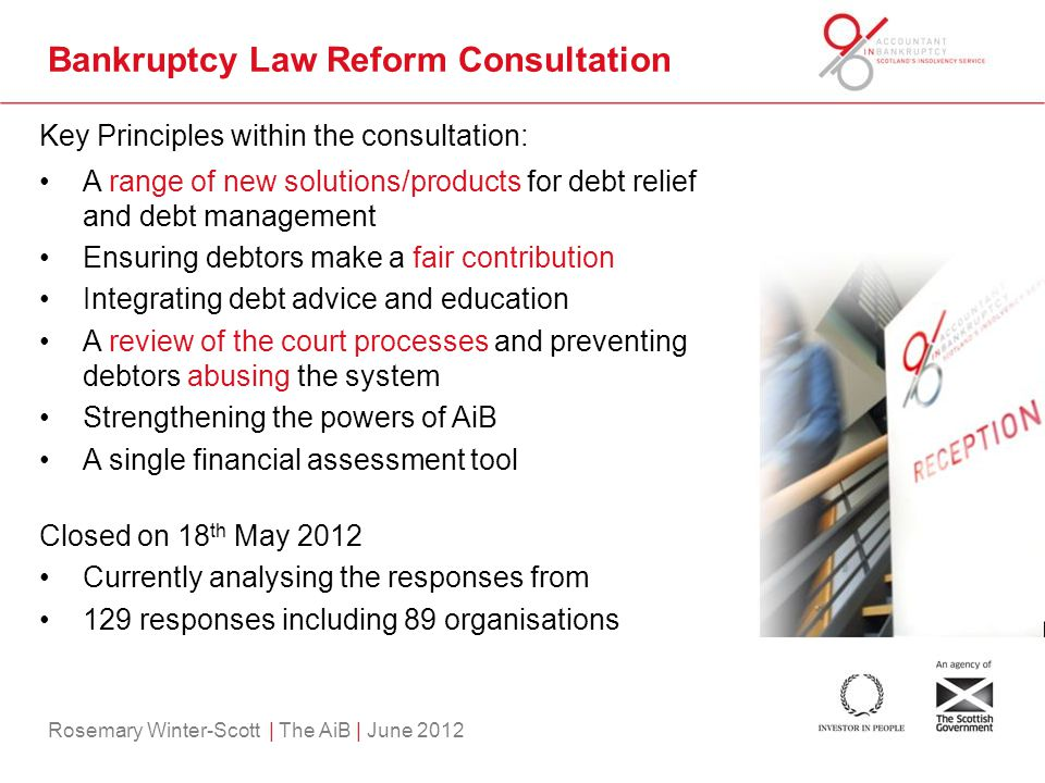 Rosemary Winter-Scott | The AiB | June 2012 Bankruptcy Law Reform Consultation Key Principles within the consultation: A range of new solutions/products for debt relief and debt management Ensuring debtors make a fair contribution Integrating debt advice and education A review of the court processes and preventing debtors abusing the system Strengthening the powers of AiB A single financial assessment tool Closed on 18 th May 2012 Currently analysing the responses from 129 responses including 89 organisations