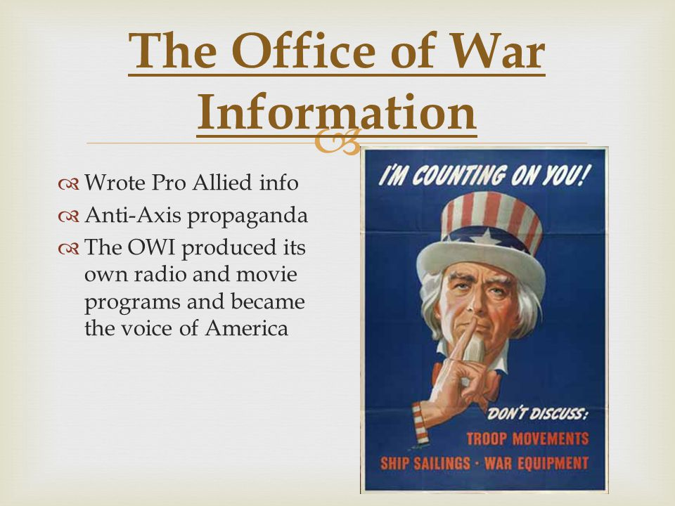  The Office of War Information  Wrote Pro Allied info  Anti-Axis propaganda  The OWI produced its own radio and movie programs and became the voice of America
