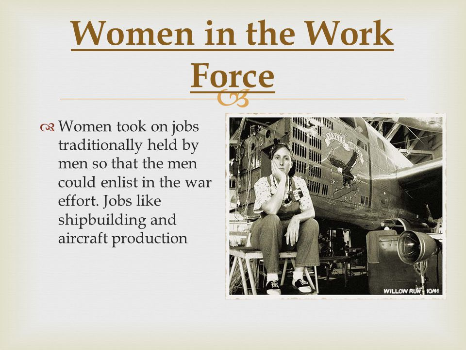  Women in the Work Force  Women took on jobs traditionally held by men so that the men could enlist in the war effort.