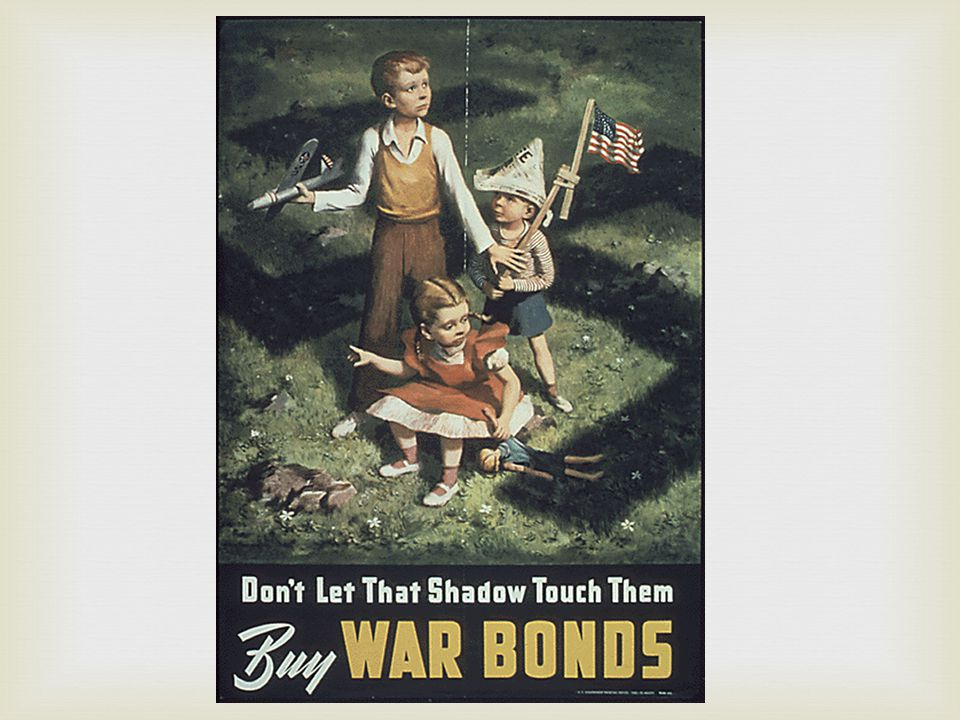  War Bonds  To pay for the war the Government issued War bonds and encouraged people to buy them  WWII cost 10 times more than WWI  U.S.