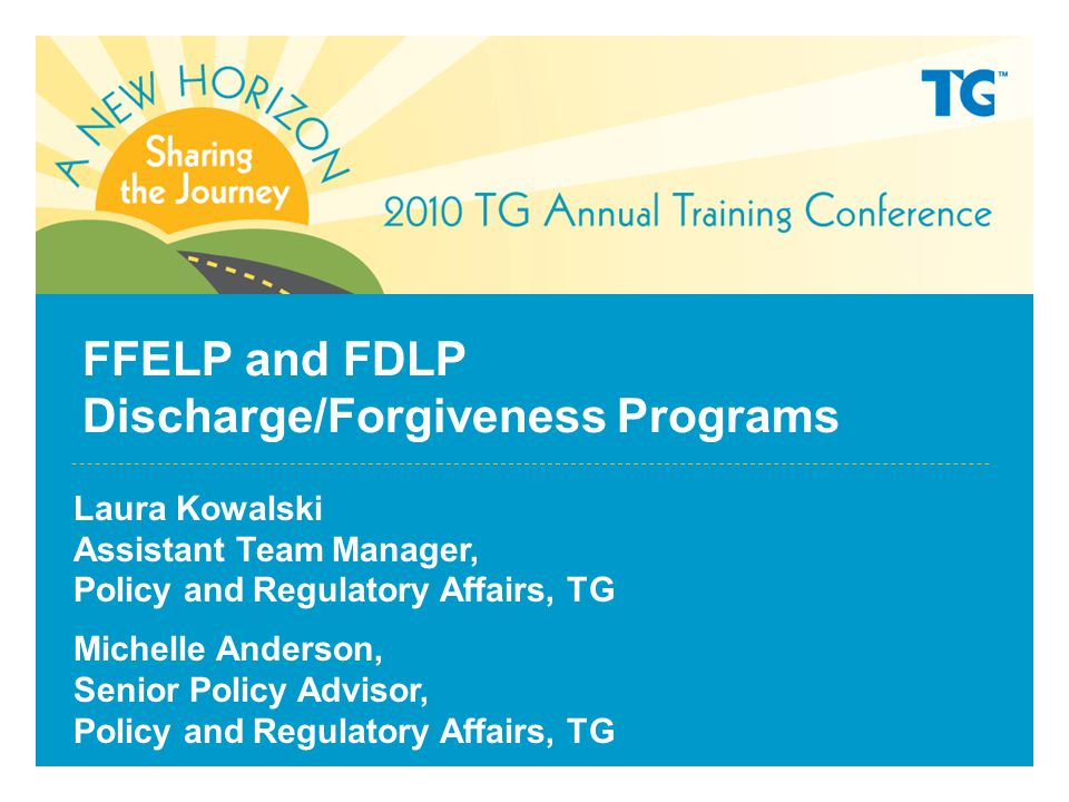 FFELP and FDLP Discharge/Forgiveness Programs Laura Kowalski Assistant Team Manager, Policy and Regulatory Affairs, TG Michelle Anderson, Senior Policy Advisor, Policy and Regulatory Affairs, TG