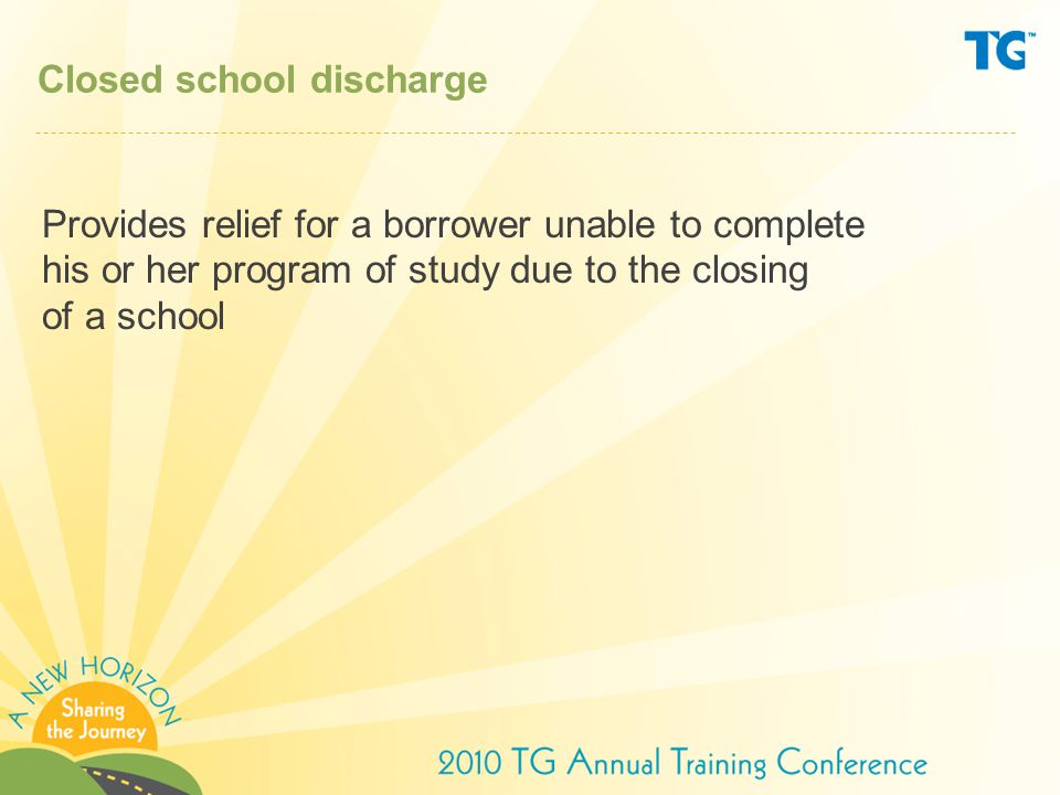 Closed school discharge Provides relief for a borrower unable to complete his or her program of study due to the closing of a school