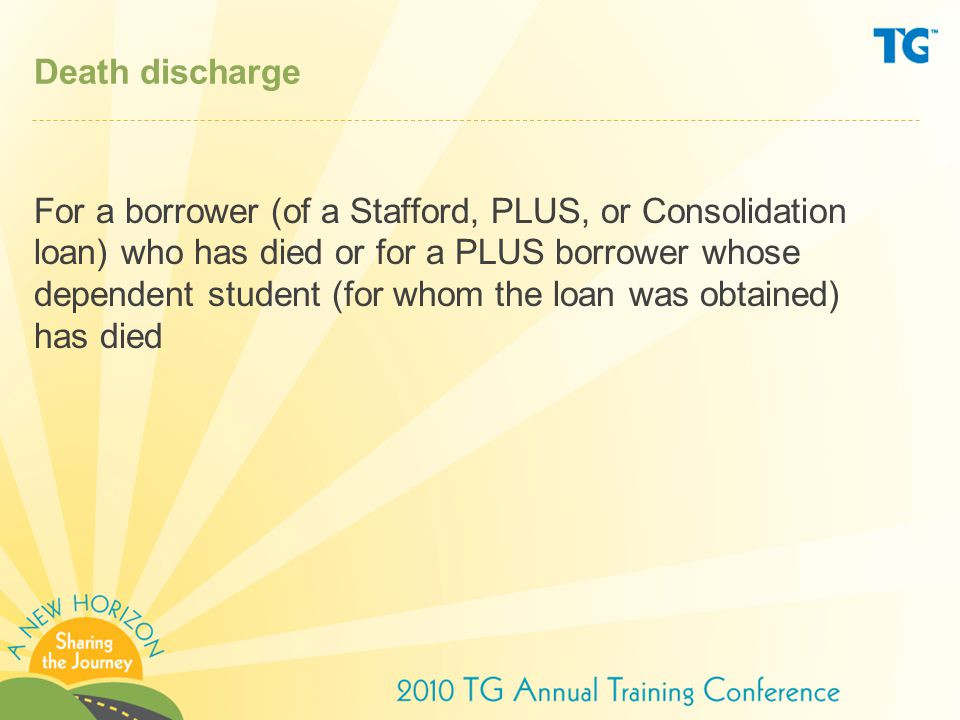 Death discharge For a borrower (of a Stafford, PLUS, or Consolidation loan) who has died or for a PLUS borrower whose dependent student (for whom the loan was obtained) has died