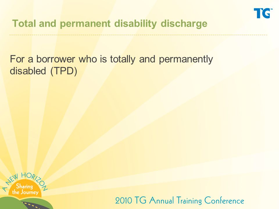 Total and permanent disability discharge For a borrower who is totally and permanently disabled (TPD)
