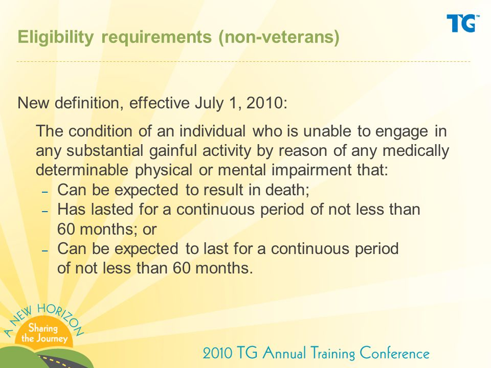 Eligibility requirements (non-veterans) New definition, effective July 1, 2010: The condition of an individual who is unable to engage in any substantial gainful activity by reason of any medically determinable physical or mental impairment that: – Can be expected to result in death; – Has lasted for a continuous period of not less than 60 months; or – Can be expected to last for a continuous period of not less than 60 months.