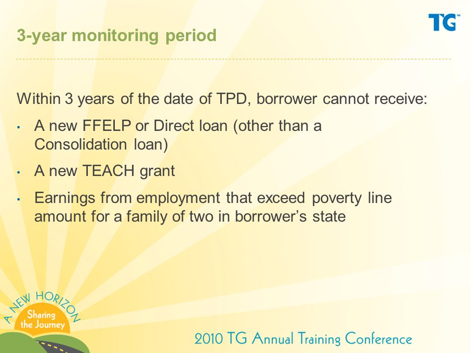 3-year monitoring period Within 3 years of the date of TPD, borrower cannot receive: A new FFELP or Direct loan (other than a Consolidation loan) A new TEACH grant Earnings from employment that exceed poverty line amount for a family of two in borrower's state