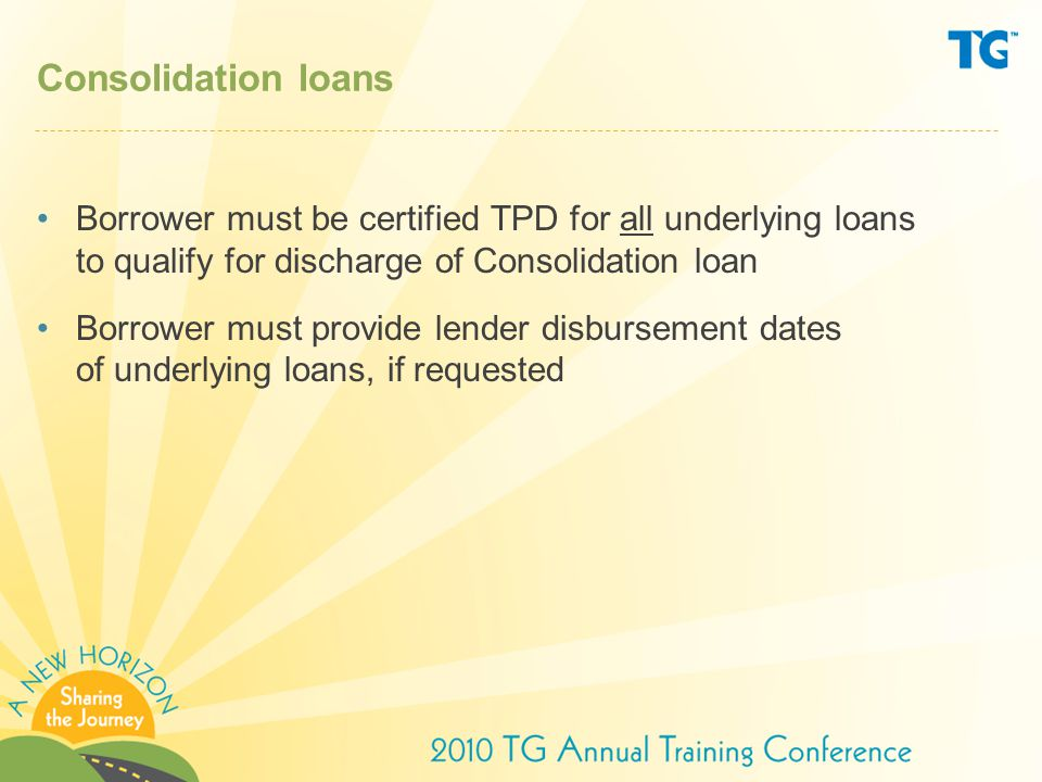 Consolidation loans Borrower must be certified TPD for all underlying loans to qualify for discharge of Consolidation loan Borrower must provide lender disbursement dates of underlying loans, if requested