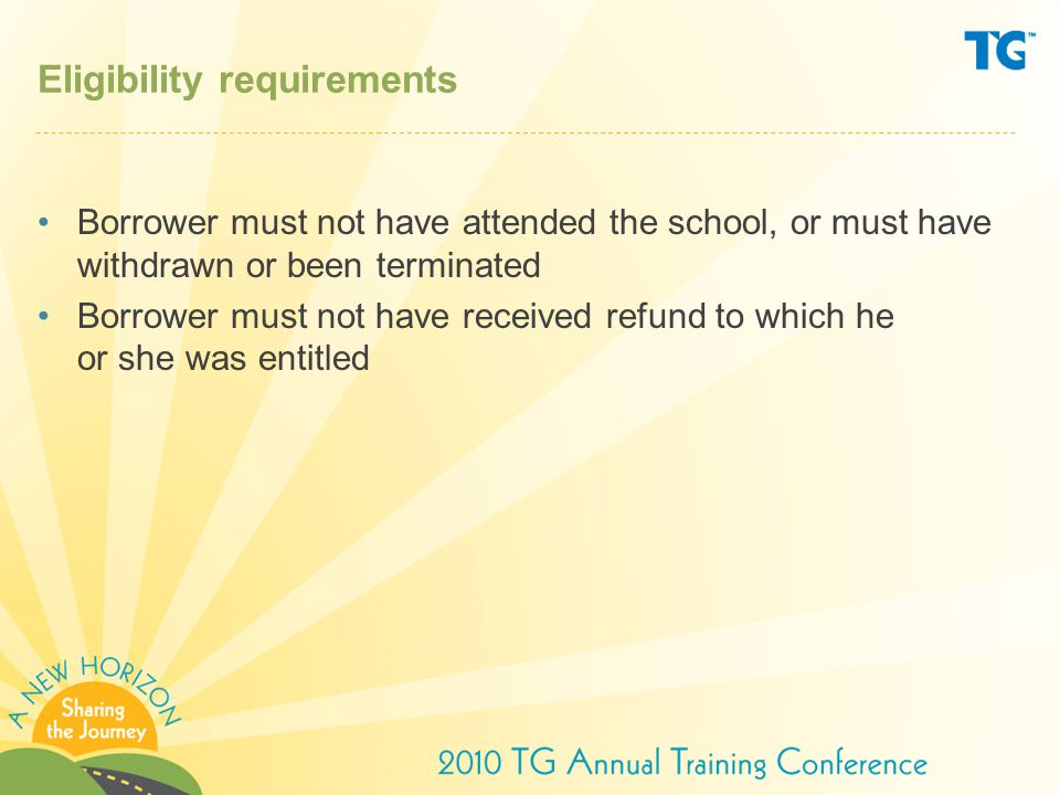 Eligibility requirements Borrower must not have attended the school, or must have withdrawn or been terminated Borrower must not have received refund to which he or she was entitled