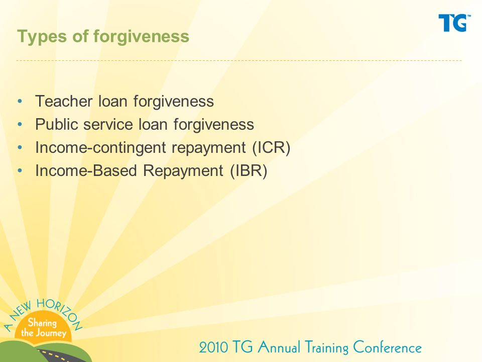 Types of forgiveness Teacher loan forgiveness Public service loan forgiveness Income-contingent repayment (ICR) Income-Based Repayment (IBR)