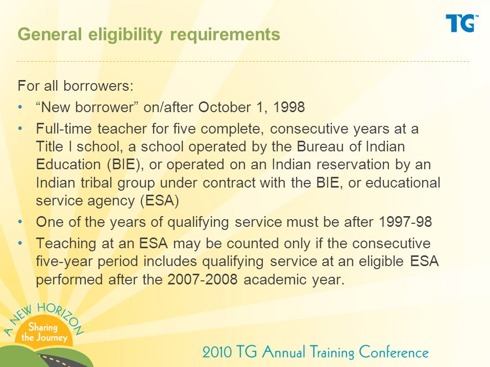 General eligibility requirements For all borrowers: New borrower on/after October 1, 1998 Full-time teacher for five complete, consecutive years at a Title I school, a school operated by the Bureau of Indian Education (BIE), or operated on an Indian reservation by an Indian tribal group under contract with the BIE, or educational service agency (ESA) One of the years of qualifying service must be after 1997-98 Teaching at an ESA may be counted only if the consecutive five-year period includes qualifying service at an eligible ESA performed after the 2007-2008 academic year.