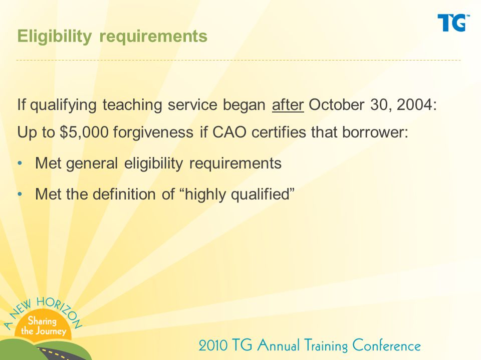 Eligibility requirements If qualifying teaching service began after October 30, 2004: Up to $5,000 forgiveness if CAO certifies that borrower: Met general eligibility requirements Met the definition of highly qualified
