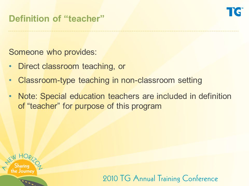 Definition of teacher Someone who provides: Direct classroom teaching, or Classroom-type teaching in non-classroom setting Note: Special education teachers are included in definition of teacher for purpose of this program