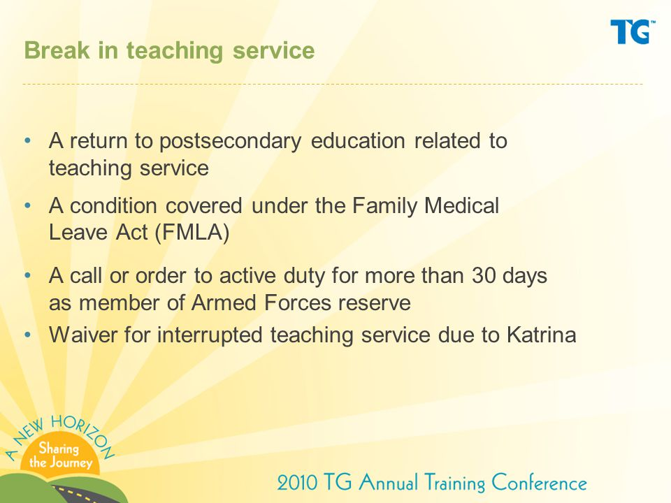 Break in teaching service A return to postsecondary education related to teaching service A condition covered under the Family Medical Leave Act (FMLA) A call or order to active duty for more than 30 days as member of Armed Forces reserve Waiver for interrupted teaching service due to Katrina