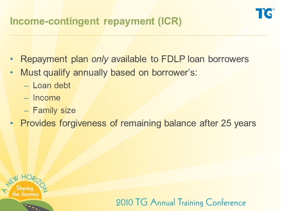 Income-contingent repayment (ICR) Repayment plan only available to FDLP loan borrowers Must qualify annually based on borrower's: –Loan debt –Income –Family size Provides forgiveness of remaining balance after 25 years