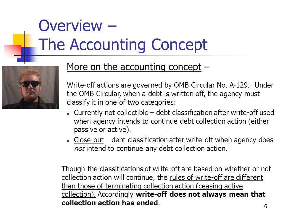 6 Overview – The Accounting Concept Currently not collectible – debt classification after write-off used when agency intends to continue debt collection action (either passive or active).