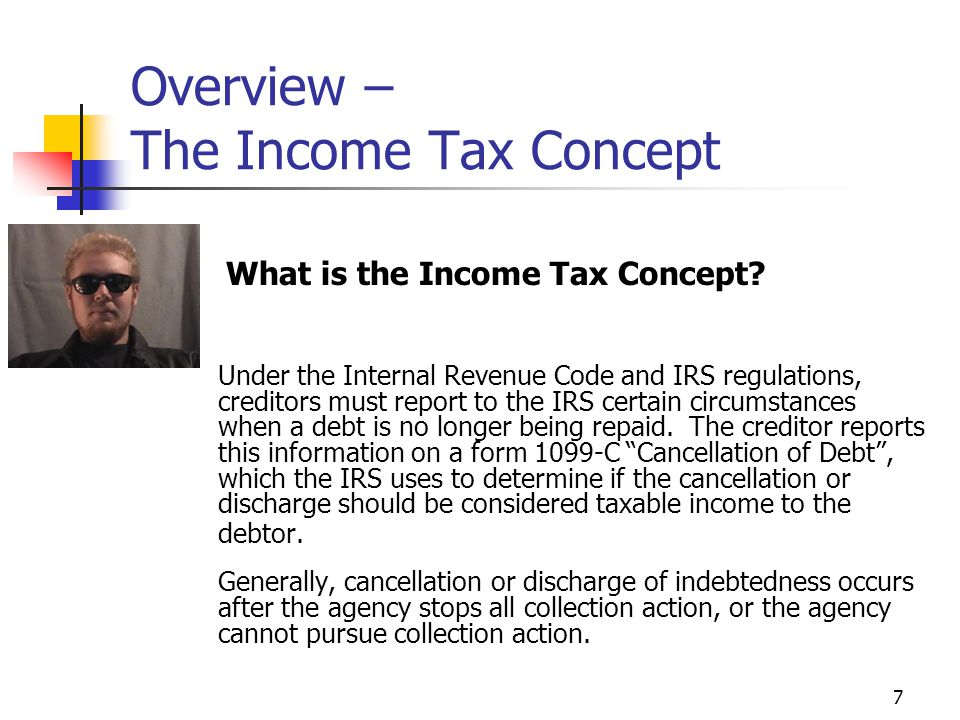 7 Overview – The Income Tax Concept Under the Internal Revenue Code and IRS regulations, creditors must report to the IRS certain circumstances when a debt is no longer being repaid.