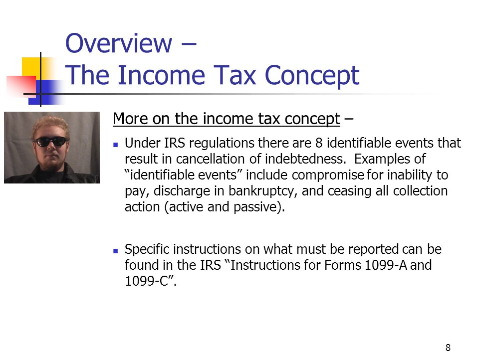 8 Overview – The Income Tax Concept More on the income tax concept – Under IRS regulations there are 8 identifiable events that result in cancellation of indebtedness.