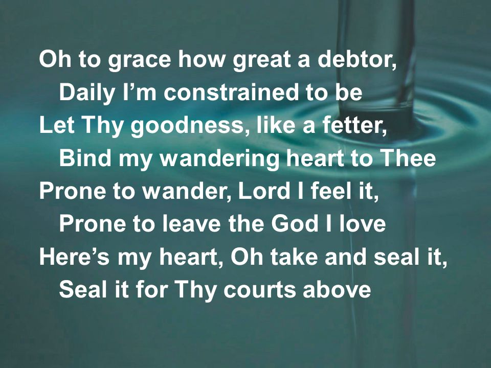 Oh to grace how great a debtor, Daily I'm constrained to be Let Thy goodness, like a fetter, Bind my wandering heart to Thee Prone to wander, Lord I feel it, Prone to leave the God I love Here's my heart, Oh take and seal it, Seal it for Thy courts above