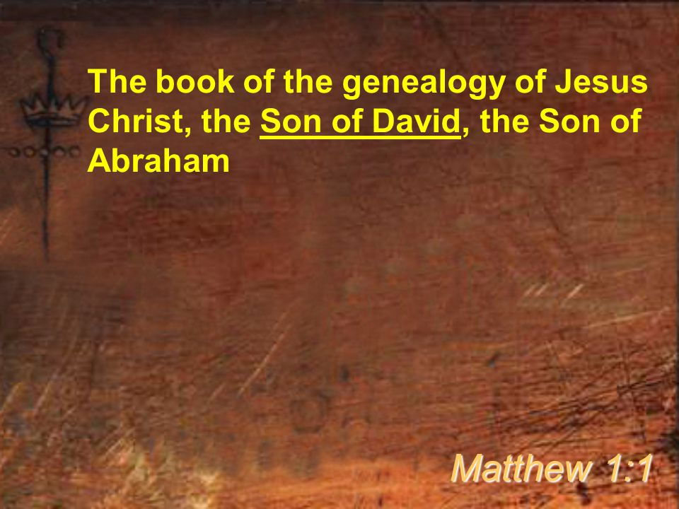 The book of the genealogy of Jesus Christ, the Son of David, the Son of Abraham Matthew 1:1