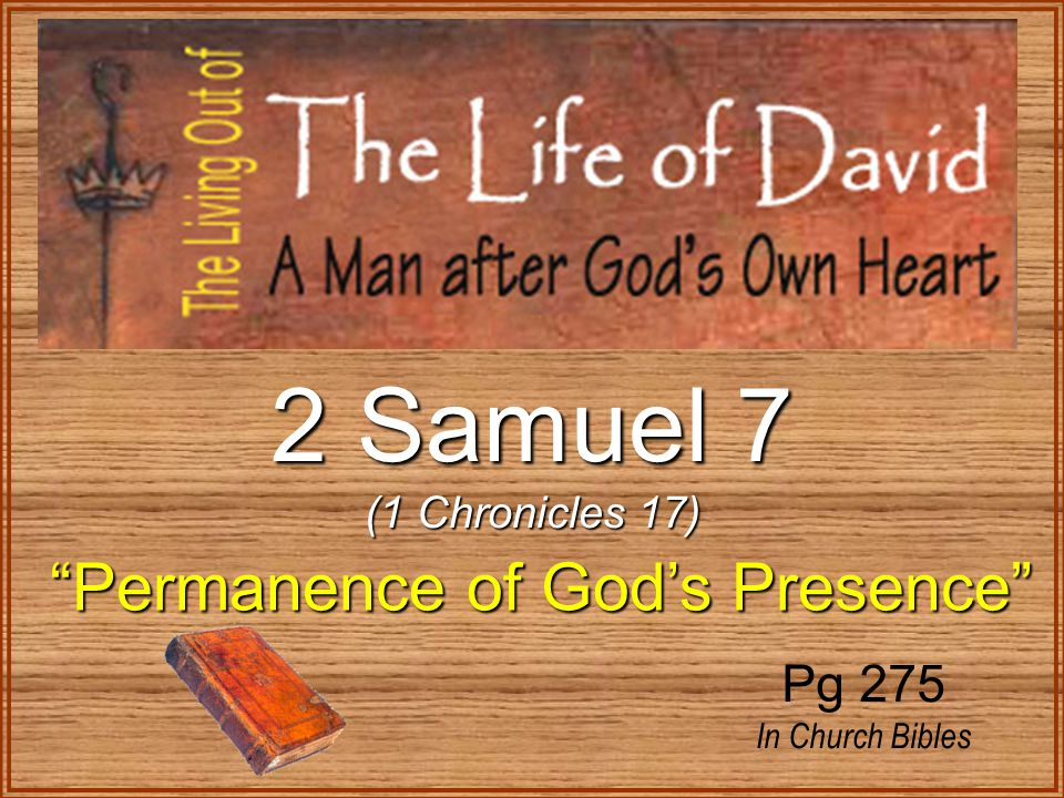 2 Samuel 7 (1 Chronicles 17) Permanence of God's Presence Permanence of God's Presence Pg 275 In Church Bibles
