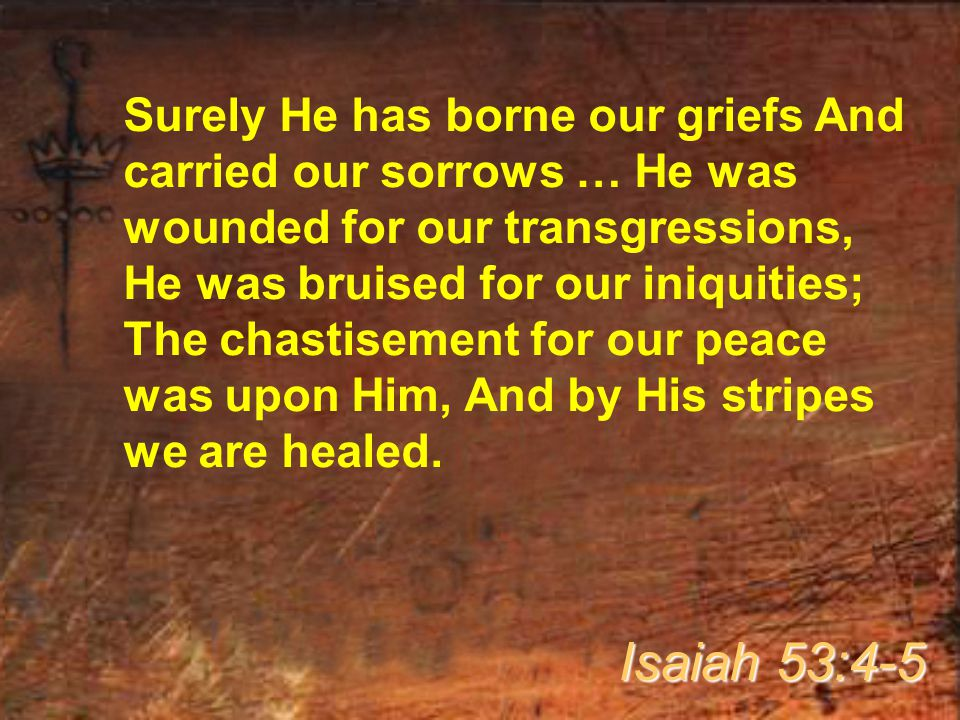 Surely He has borne our griefs And carried our sorrows … He was wounded for our transgressions, He was bruised for our iniquities; The chastisement for our peace was upon Him, And by His stripes we are healed.