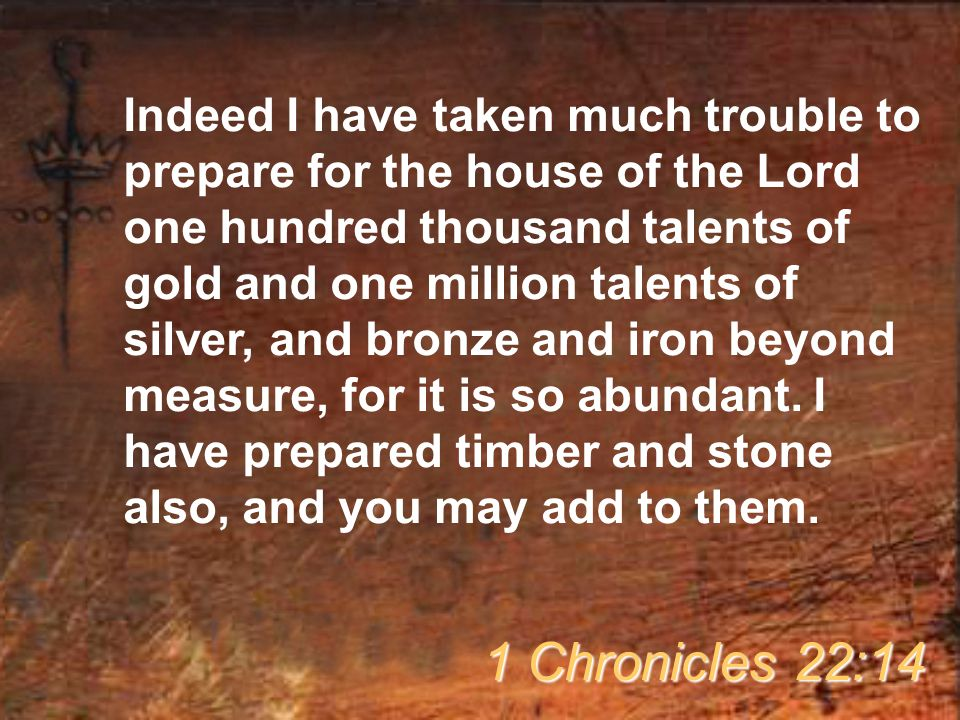 Indeed I have taken much trouble to prepare for the house of the Lord one hundred thousand talents of gold and one million talents of silver, and bronze and iron beyond measure, for it is so abundant.