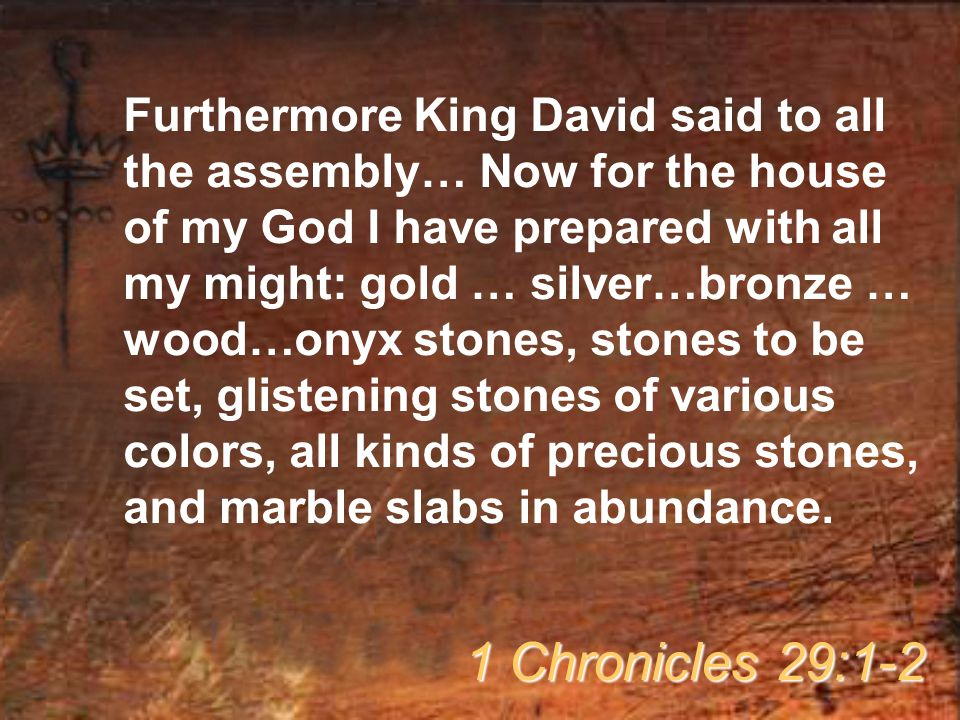 Furthermore King David said to all the assembly… Now for the house of my God I have prepared with all my might: gold … silver…bronze … wood…onyx stones, stones to be set, glistening stones of various colors, all kinds of precious stones, and marble slabs in abundance.
