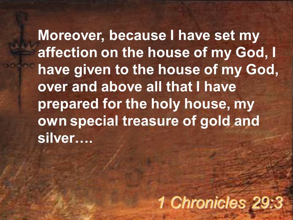 Moreover, because I have set my affection on the house of my God, I have given to the house of my God, over and above all that I have prepared for the holy house, my own special treasure of gold and silver….