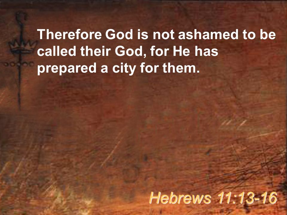 Therefore God is not ashamed to be called their God, for He has prepared a city for them.